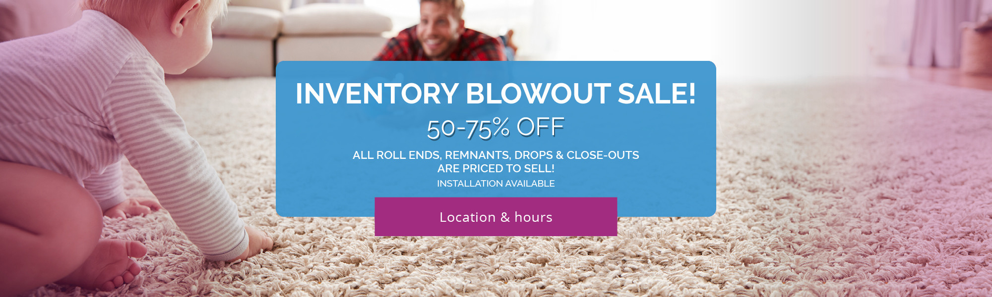Carpets Galore Flooring Warehouse Inventory Blowout Sale! 50-75% OFF all roll-ends, remnants, drops & close-outs are PRICED TO SELL! INSTALLATION AVAILABLE!